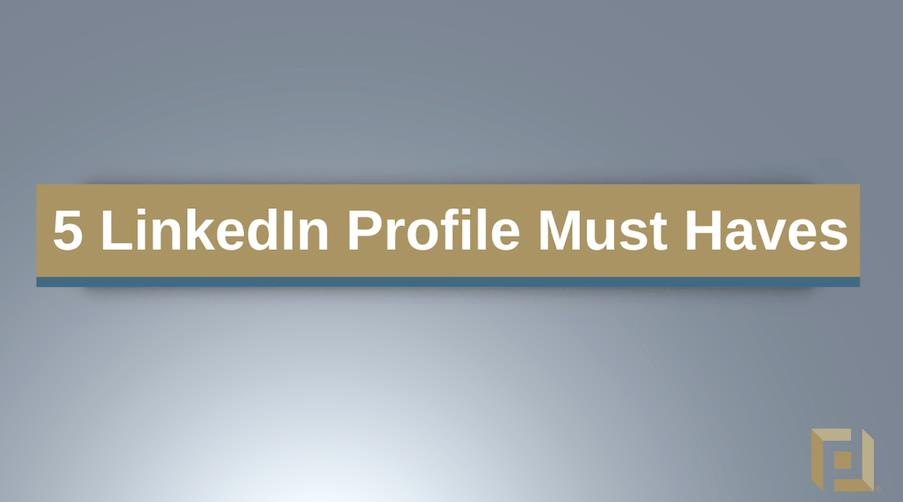 5 LinkedIn Profile Must-Haves.