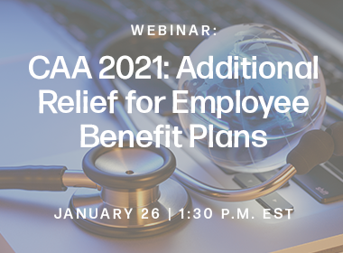 The Consolidated Appropriations Act 2021 (CAA 2021) Provides Additional Relief for Employee Benefit Plans